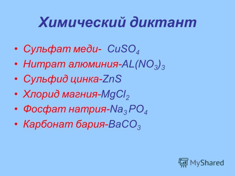 Химический диктант Сульфат меди- CuSO 4 Нитрат алюминия-AL(NO 3 ) 3 Сульфид цинка-ZnS Хлорид магния-MgCl 2 Фосфат натрия-Na 3 РО 4 Карбонат бария-BaCO 3