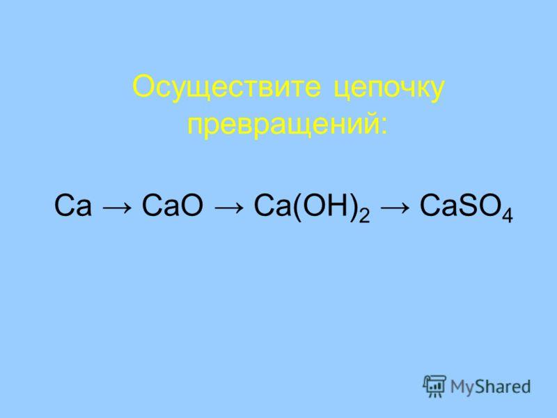 Осуществите цепочку превращений: Ca CaO Ca(OH) 2 CaSO 4