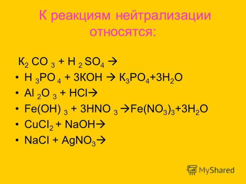 К реакциям нейтрализации относятся: К 2 СО 3 + Н 2 SО 4 Н 3 РО 4 + 3КОН К 3 РО 4 +3Н 2 О Аl 2 О 3 + НСl Fе(ОН) 3 + 3НNО 3 Fe(NO 3 ) 3 +3H 2 O CuCI 2 + NaOH NaCI + AgNO 3