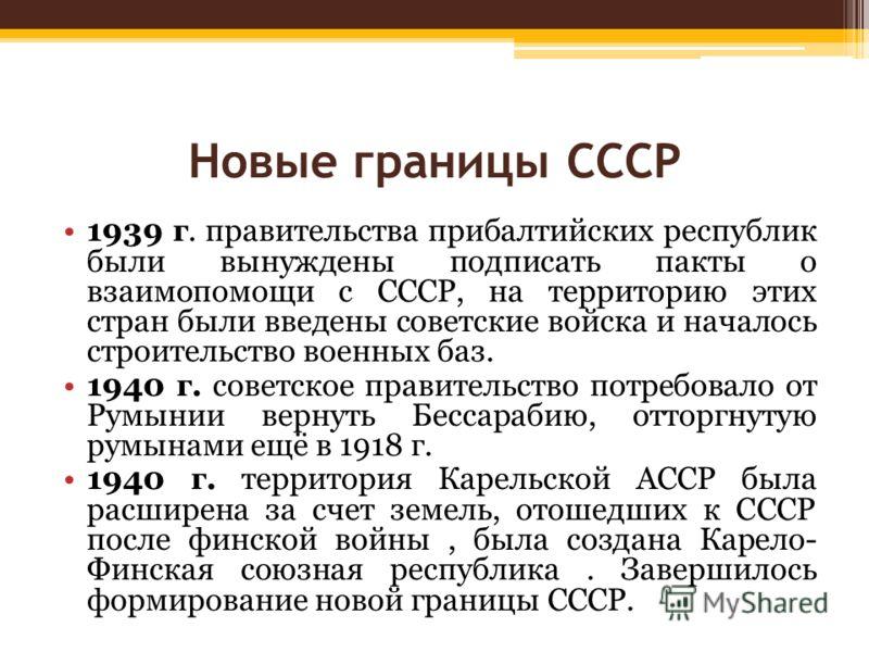 Новые границы СССР 1939 г. правительства прибалтийских республик были вынуждены подписать пакты о взаимопомощи с СССР, на территорию этих стран были введены советские войска и началось строительство военных баз. 1940 г. советское правительство потреб