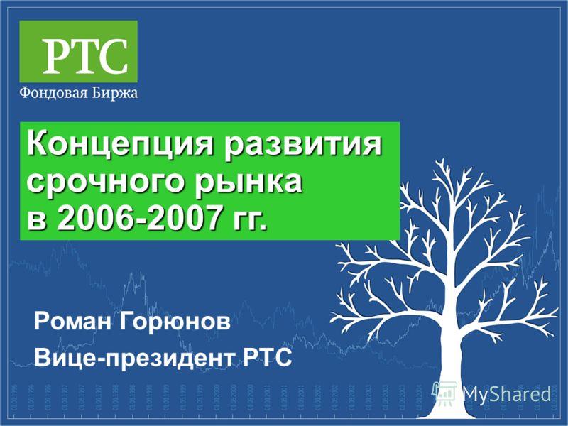 Концепция развития срочного рынка в 2006-2007 гг. Роман Горюнов Вице-президент РТС
