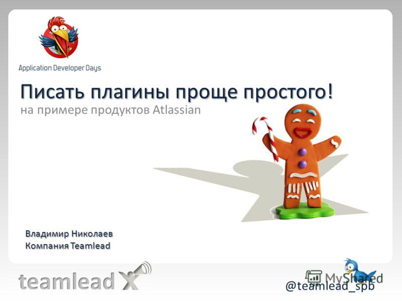Писать плагины проще простого! @teamlead_spb на примере продуктов Atlassian Владимир Николаев Компания Teamlead