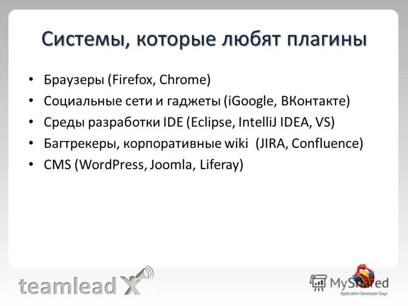 Системы, которые любят плагины Браузеры (Firefox, Chrome) Социальные сети и гаджеты (iGoogle, ВКонтакте) Среды разработки IDE (Eclipse, IntelliJ IDEA, VS) Багтрекеры, корпоративные wiki (JIRA, Confluence) CMS (WordPress, Joomla, Liferay)