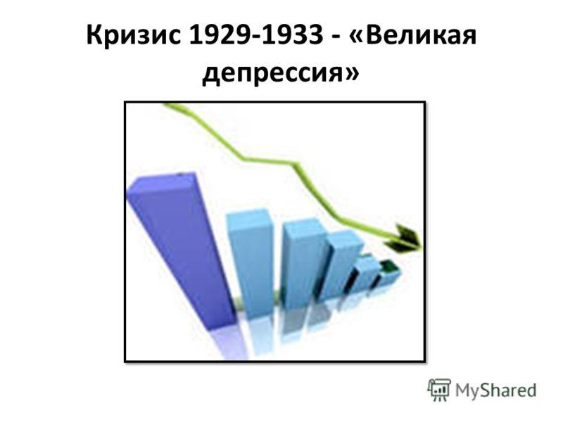 Кризис 1929-1933 - «Великая депрессия»