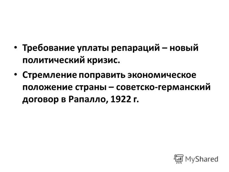 Требование уплаты репараций – новый политический кризис. Стремление поправить экономическое положение страны – советско-германский договор в Рапалло, 1922 г.