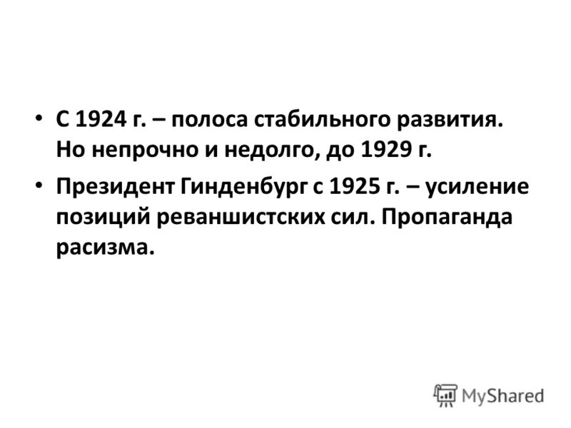 С 1924 г. – полоса стабильного развития. Но непрочно и недолго, до 1929 г. Президент Гинденбург с 1925 г. – усиление позиций реваншистских сил. Пропаганда расизма.