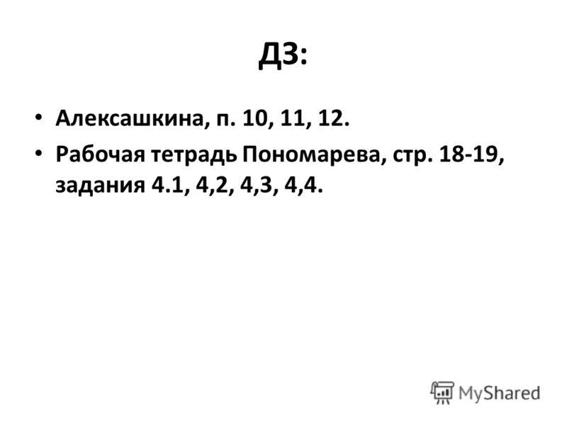 ДЗ: Алексашкина, п. 10, 11, 12. Рабочая тетрадь Пономарева, стр. 18-19, задания 4.1, 4,2, 4,3, 4,4.