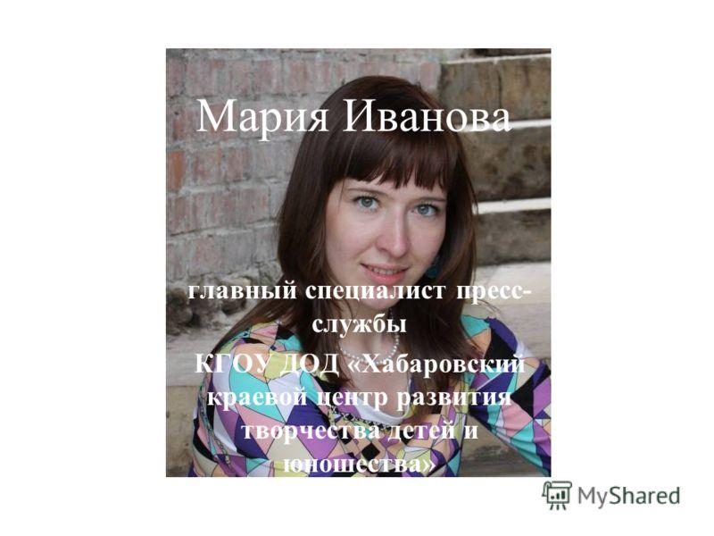 Мария Иванова главный специалист пресс- службы КГОУ ДОД «Хабаровский краевой центр развития творчества детей и юношества»