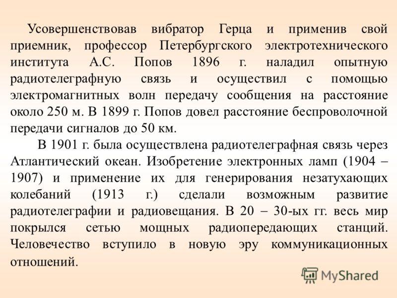 Усовершенствовав вибратор Герца и применив свой приемник, профессор Петербургского электротехнического института А.С. Попов 1896 г. наладил опытную радиотелеграфную связь и осуществил с помощью электромагнитных волн передачу сообщения на расстояние о