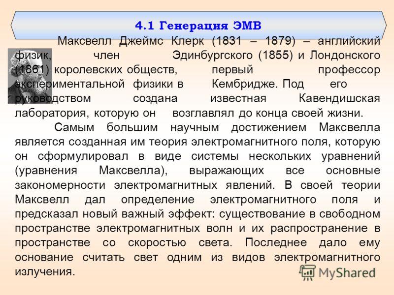 4.1 Генерация ЭМВ Максвелл Джеймс Клерк (1831 – 1879) – английский физик, член Эдинбургского (1855) и Лондонского (1861) королевских обществ, первый профессор экспериментальной физики в Кембридже. Под его руководством создана известная Кавендишская л