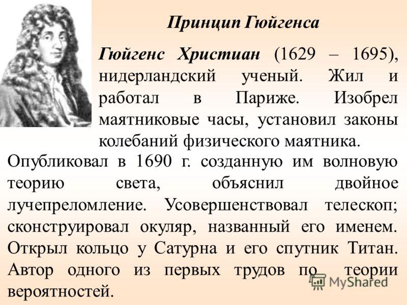 Опубликовал в 1690 г. созданную им волновую теорию света, объяснил двойное лучепреломление. Усовершенствовал телескоп; сконструировал окуляр, названный его именем. Открыл кольцо у Сатурна и его спутник Титан. Автор одного из первых трудов по теории в