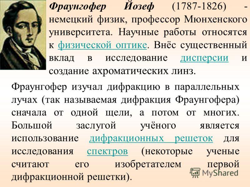 Фраунгофер Йозеф (1787-1826) - немецкий физик, профессор Мюнхенского университета. Научные работы относятся к физической оптике. Внёс существенный вклад в исследование дисперсии и создание ахроматических линз.физической оптикедисперсии Фраунгофер изу