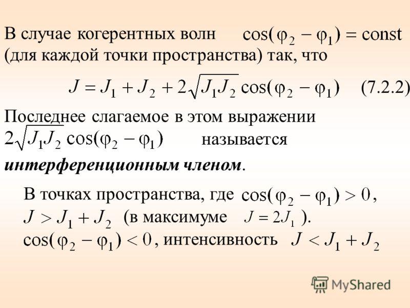 В случае когерентных волн (для каждой точки пространства) так, что (7.2.2) Последнее слагаемое в этом выражении называется интерференционным членом. В точках пространства, где, (в максимуме )., интенсивность