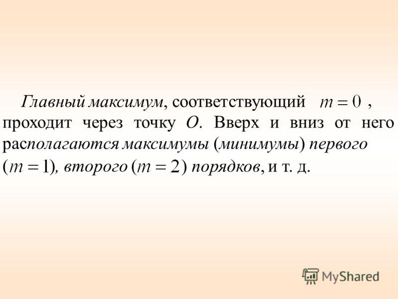 Главный максимум, соответствующий проходит через точку О. Вверх и вниз от него располагаются максимумы (минимумы) первого, (), второго ( ) порядков, и т. д.