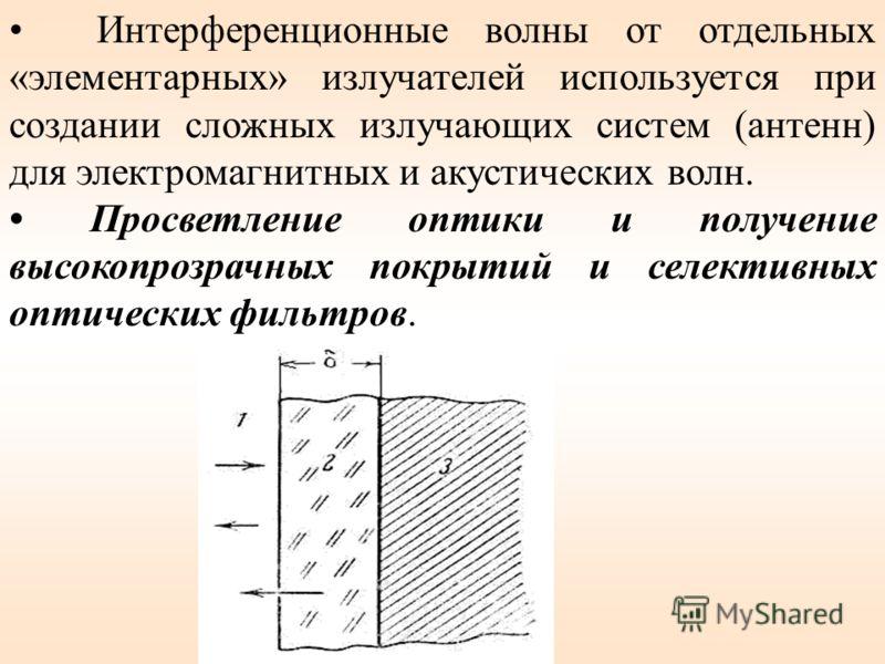 Интерференционные волны от отдельных «элементарных» излучателей используется при создании сложных излучающих систем (антенн) для электромагнитных и акустических волн. Просветление оптики и получение высокопрозрачных покрытий и селективных оптических