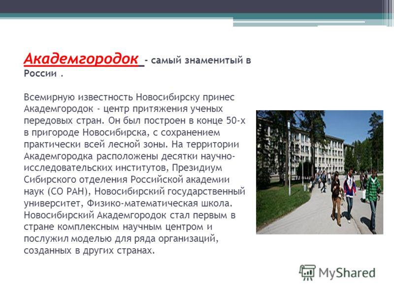 Академгородок - самый знаменитый в России. Всемирную известность Новосибирску принес Академгородок - центр притяжения ученых передовых стран. Он был построен в конце 50-х в пригороде Новосибирска, с сохранением практически всей лесной зоны. На террит