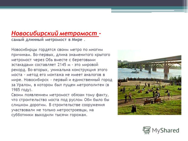 Новосибирский метромост - самый длинный метромост в Мире. Новосибирцы гордятся своим метро по многим причинам. Во-первых, длина знаменитого крытого метромост через Обь вместе с береговыми эстакадами составляет 2145 м - это мировой рекорд. Во-вторых,