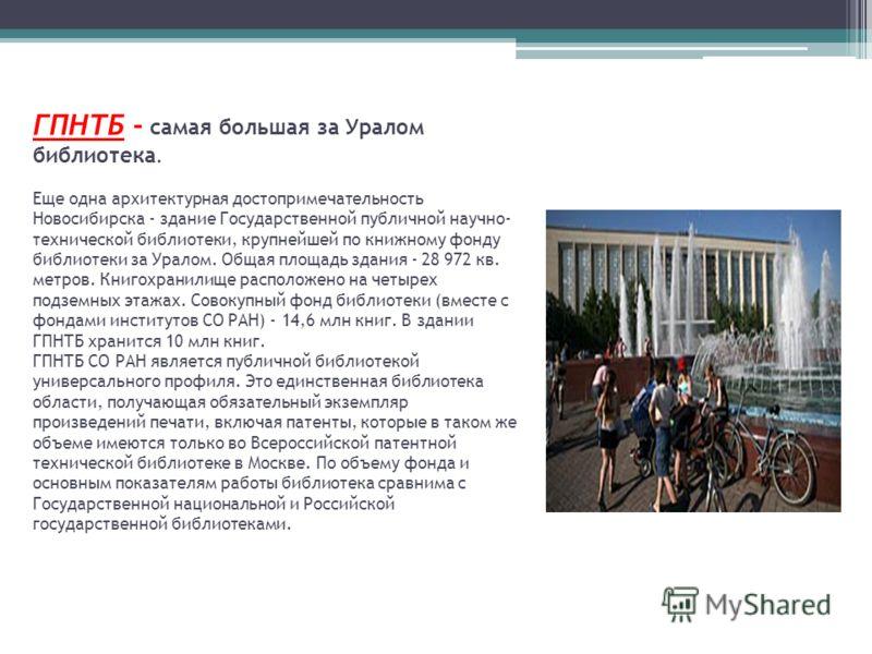 ГПНТБ - самая большая за Уралом библиотека. Еще одна архитектурная достопримечательность Новосибирска - здание Государственной публичной научно- технической библиотеки, крупнейшей по книжному фонду библиотеки за Уралом. Общая площадь здания - 28 972