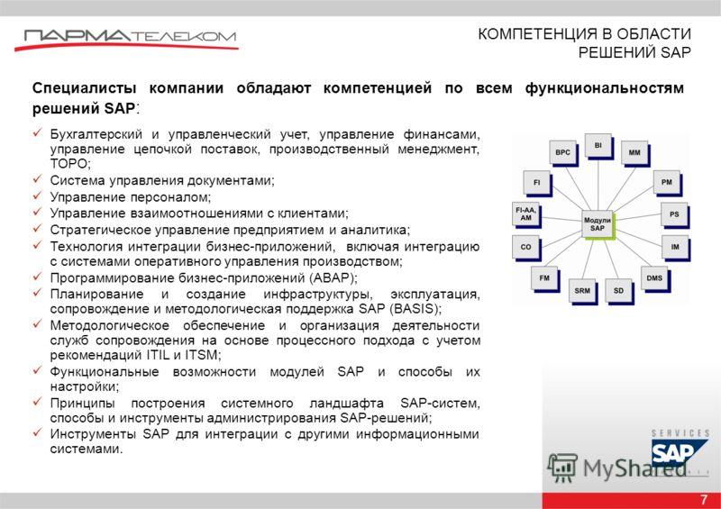 7 КОМПЕТЕНЦИЯ В ОБЛАСТИ РЕШЕНИЙ SAP Специалисты компании обладают компетенцией по всем функциональностям решений SAP : Бухгалтерский и управленческий учет, управление финансами, управление цепочкой поставок, производственный менеджмент, ТОРО; Система