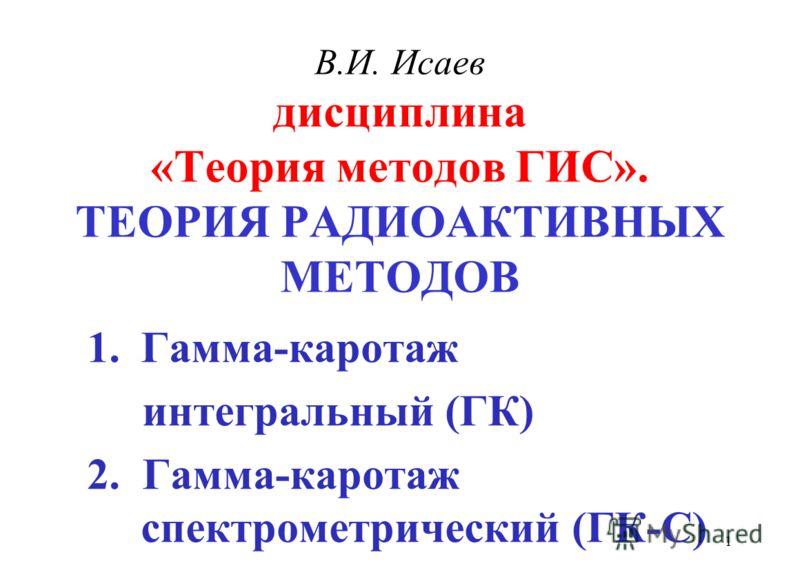 В.И. Исаев дисциплина «Теория методов ГИС». ТЕОРИЯ РАДИОАКТИВНЫХ МЕТОДОВ 1.Гамма-каротаж интегральный (ГК) 2. Гамма-каротаж спектрометрический (ГК-С) 1