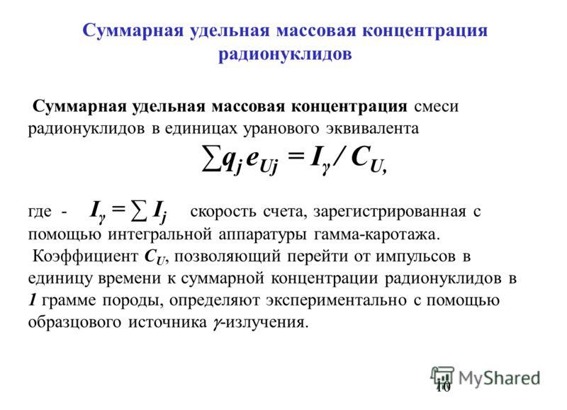 10 Суммарная удельная массовая концентрация радионуклидов Суммарная удельная массовая концентрация смеси радионуклидов в единицах уранового эквивалента q j e Uj = I γ / C U, где - I γ = I j скорость счета, зарегистрированная с помощью интегральной ап
