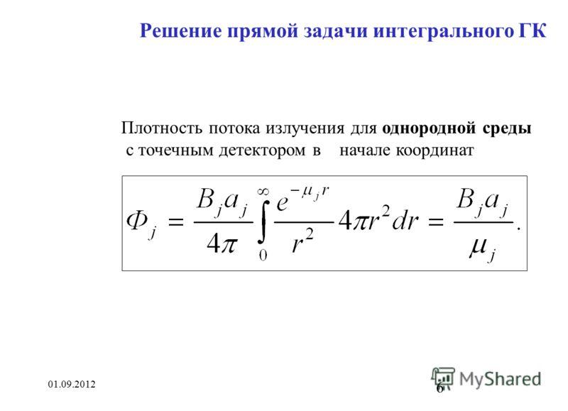 01.09.2012 6 Решение прямой задачи интегрального ГК Плотность потока излучения для однородной среды с точечным детектором в начале координат