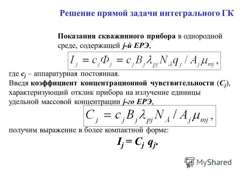 8 Решение прямой задачи интегрального ГК Показания скважинного прибора в однородной среде, содержащей j-й ЕРЭ, где с j – аппаратурная постоянная. Введя коэффициент концентрационной чувствительности (С j ), характеризующий отклик прибора на излучение