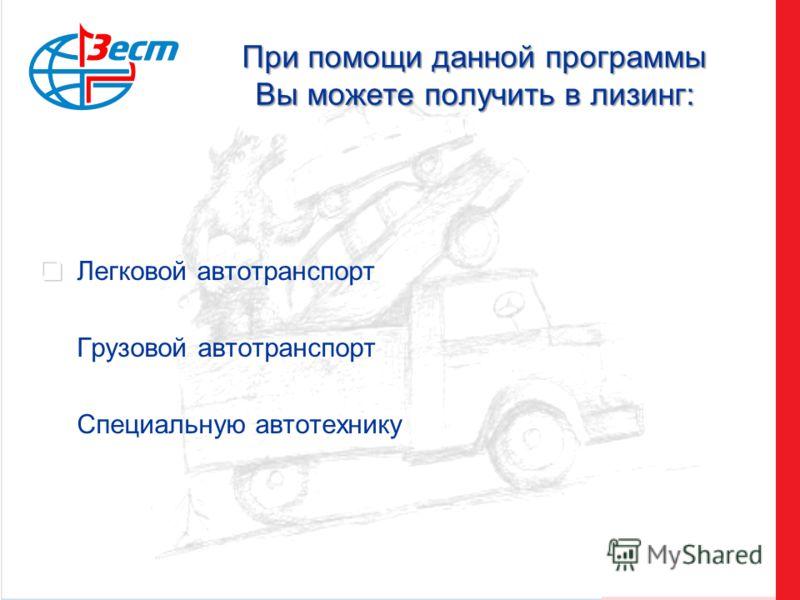 При помощи данной программы Вы можете получить в лизинг: Легковой автотранспорт Грузовой автотранспорт Специальную автотехнику