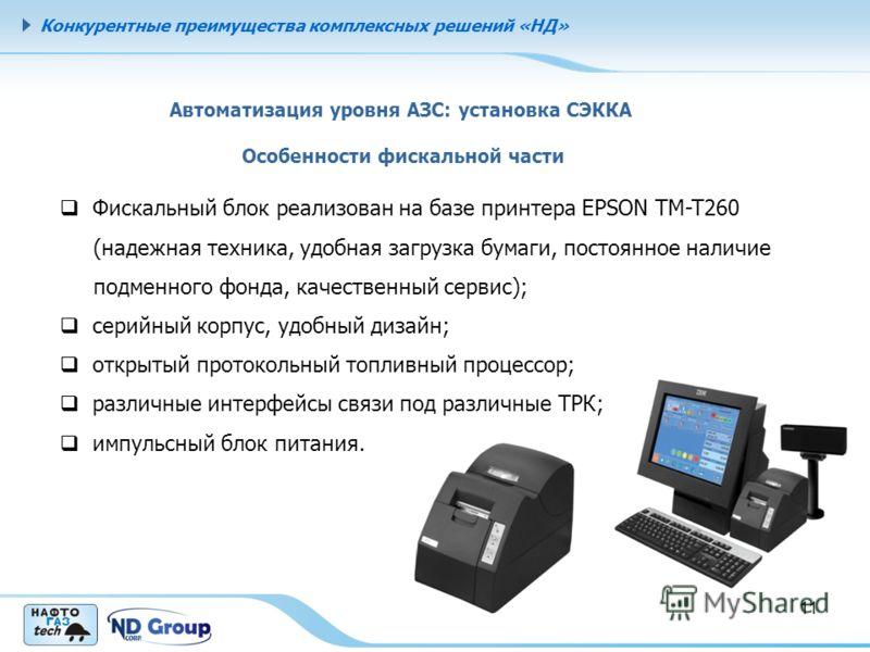 Конкурентные преимущества комплексных решений «НД» 11 Автоматизация уровня АЗС: установка СЭККА Особенности фискальной части Фискальный блок реализован на базе принтера EPSON TM-T260 (надежная техника, удобная загрузка бумаги, постоянное наличие подм
