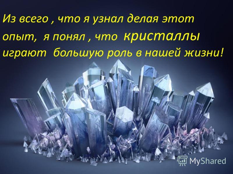 Из всего, что я узнал делая этот опыт, я понял, что кристаллы играют большую роль в нашей жизни!