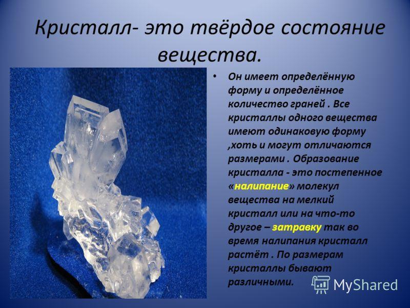 Кристалл- это твёрдое состояние вещества. Он имеет определённую форму и определённое количество граней. Все кристаллы одного вещества имеют одинаковую форму,хоть и могут отличаются размерами. Образование кристалла - это постепенное «налипание» молеку