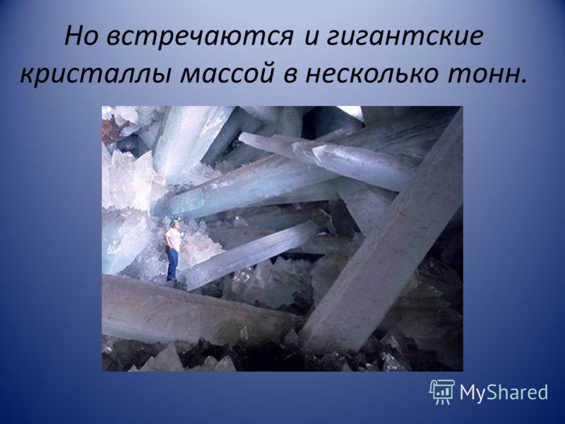 Но встречаются и гигантские кристаллы массой в несколько тонн.