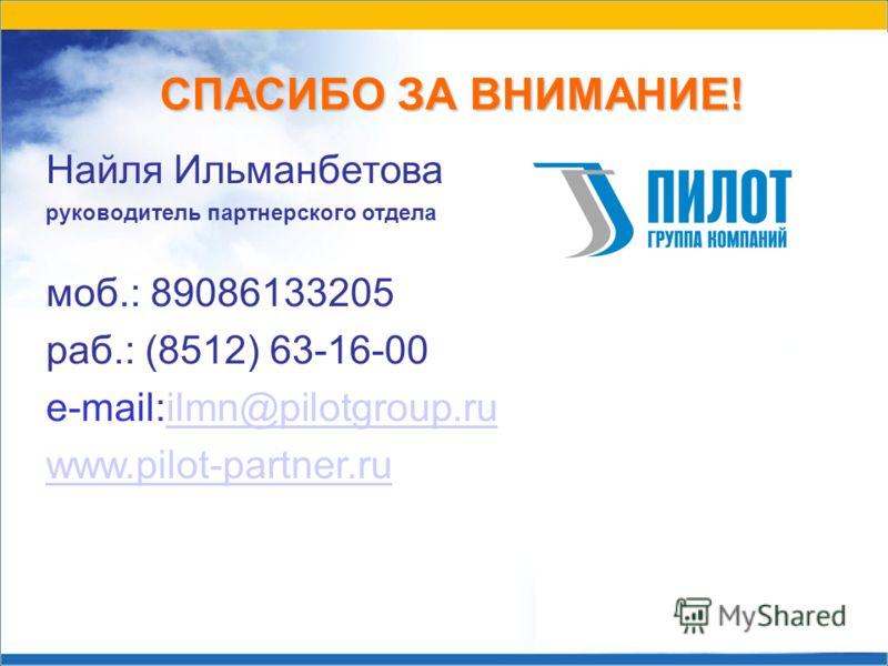 СПАСИБО ЗА ВНИМАНИЕ! Найля Ильманбетова руководитель партнерского отдела моб.: 89086133205 раб.: (8512) 63-16-00 e-mail:ilmn@pilotgroup.ruilmn@pilotgroup.ru www.pilot-partner.ru