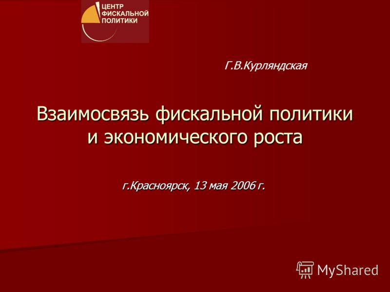 Взаимосвязь фискальной политики и экономического роста г.Красноярск, 13 мая 2006 г. Г.В.Курляндская