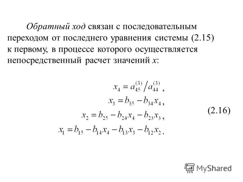 Обратный ход связан с последовательным переходом от последнего уравнения системы (2.15) к первому, в процессе которого осуществляется непосредственный расчет значений x: (2.16).,,,