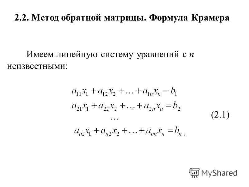 2.2. Метод обратной матрицы. Формула Крамера Имеем линейную систему уравнений с n неизвестными:. … (2.1)