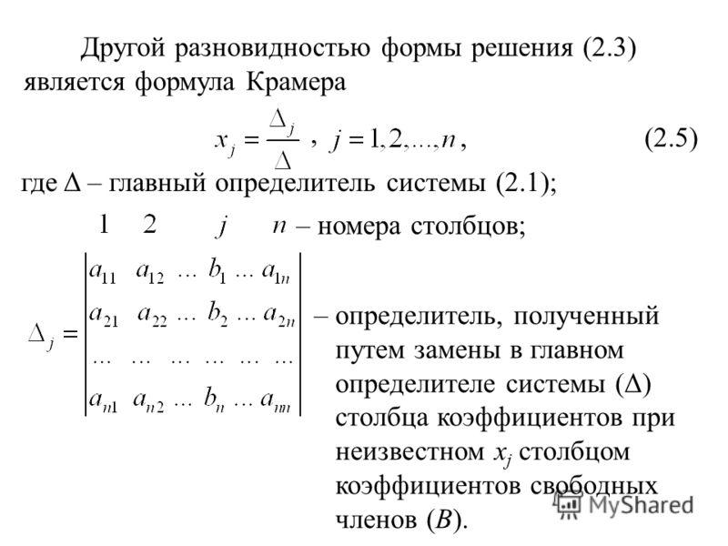 Другой разновидностью формы решения (2.3) является формула Крамера, (2.5), где Δ – главный определитель системы (2.1); – номера столбцов; – определитель, полученный путем замены в главном определителе системы (Δ) столбца коэффициентов при неизвестном