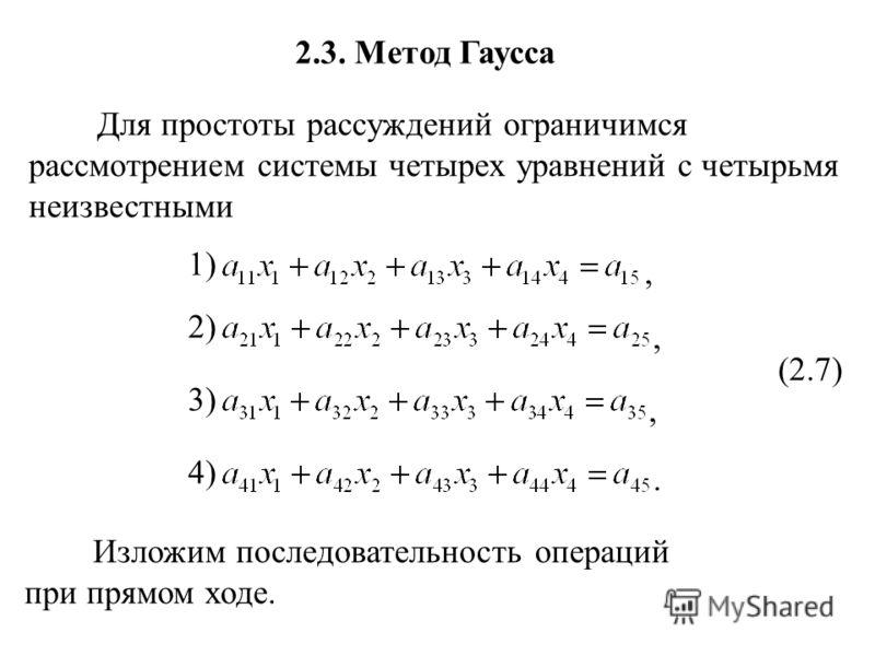 2.3. Метод Гаусса Для простоты рассуждений ограничимся рассмотрением системы четырех уравнений с четырьмя неизвестными 1)1) 2)2) 3)3) 4)4) (2.7),,,. Изложим последовательность операций при прямом ходе.