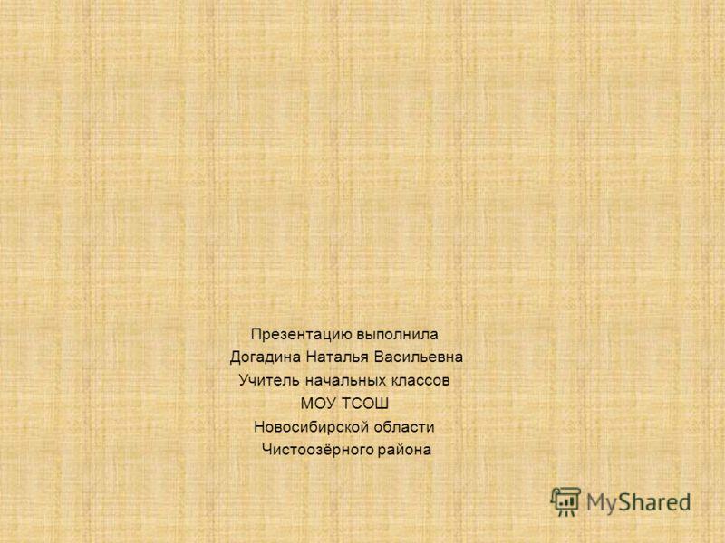Презентацию выполнила Догадина Наталья Васильевна Учитель начальных классов МОУ ТСОШ Новосибирской области Чистоозёрного района