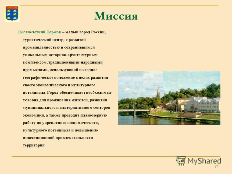 17 Миссия Тысячелетний Торжок – малый город России, туристический центр, с развитой промышленностью и сохранившимся уникальным историко-архитектурным комплексом, традиционными народными промыслами, использующий выгодное географическое положение в цел
