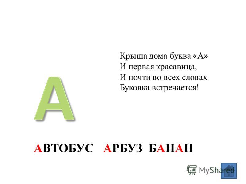 Крыша дома буква « А » И первая красавица, И почти во всех словах Буковка встречается! АВТОБУС АРБУЗ БАНАН