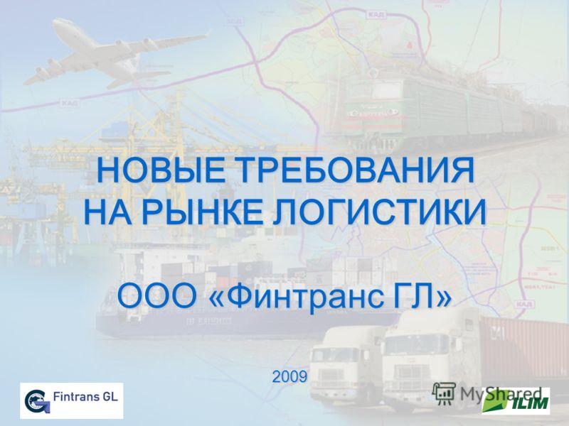 НОВЫЕ ТРЕБОВАНИЯ НА РЫНКЕ ЛОГИСТИКИ ООО «Финтранс ГЛ» 2009