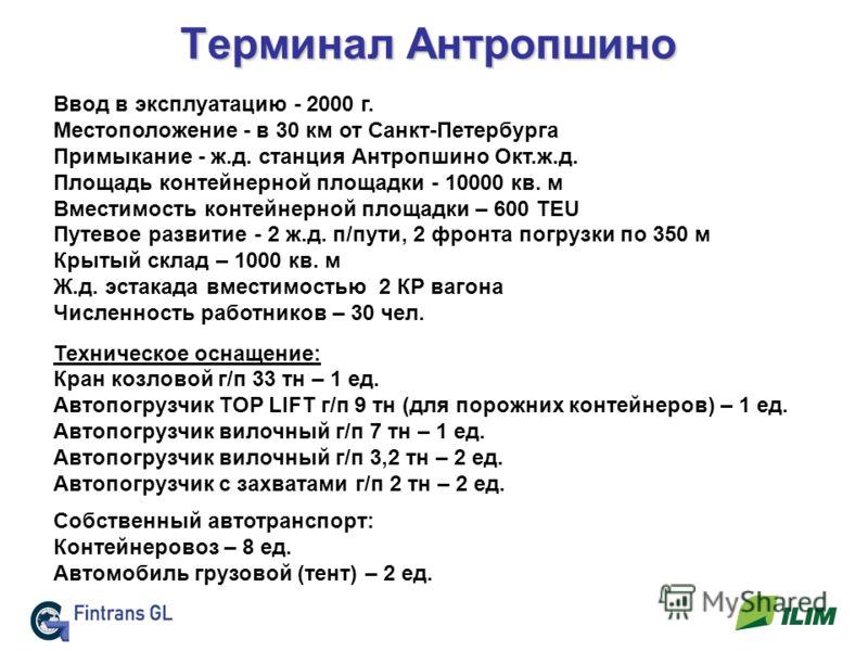 Терминал Антропшино Ввод в эксплуатацию - 2000 г. Местоположение - в 30 км от Санкт-Петербурга Примыкание - ж.д. станция Антропшино Окт.ж.д. Площадь контейнерной площадки - 10000 кв. м Вместимость контейнерной площадки – 600 TEU Путевое развитие - 2