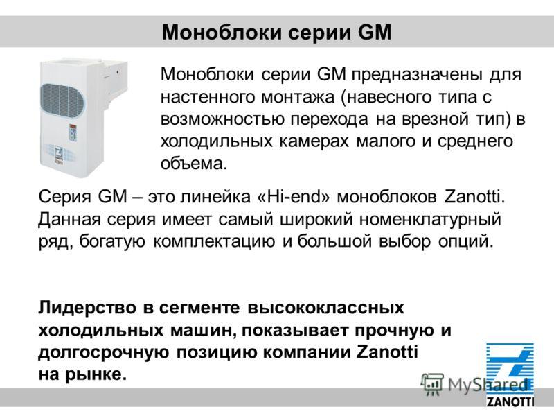 Серия GM – это линейка «Hi-end» моноблоков Zanotti. Данная серия имеет самый широкий номенклатурный ряд, богатую комплектацию и большой выбор опций. Лидерство в сегменте высококлассных холодильных машин, показывает прочную и долгосрочную позицию комп