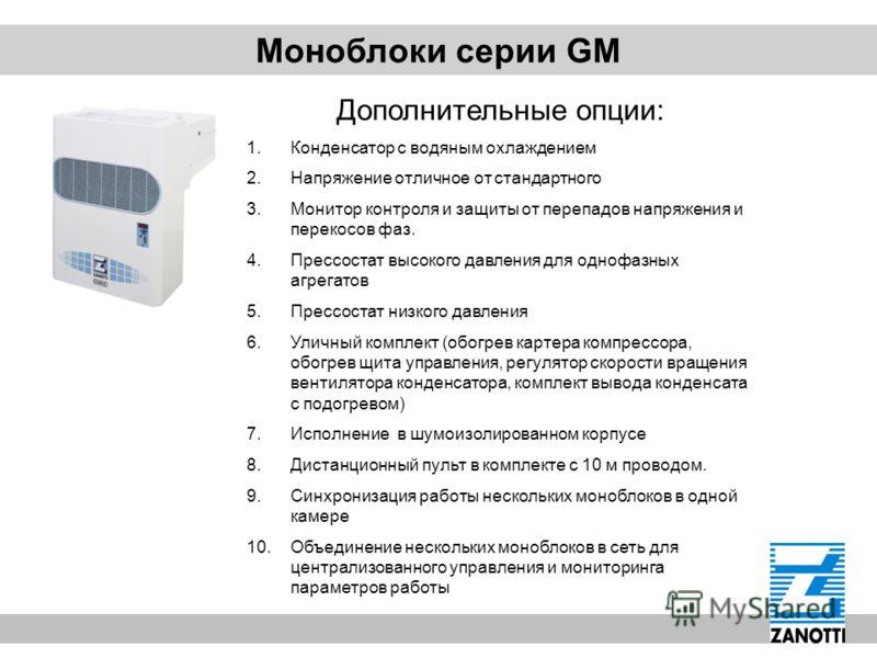 Моноблоки серии GM Дополнительные опции: 1.Конденсатор с водяным охлаждением 2.Напряжение отличное от стандартного 3.Монитор контроля и защиты от перепадов напряжения и перекосов фаз. 4.Прессостат высокого давления для однофазных агрегатов 5.Прессост