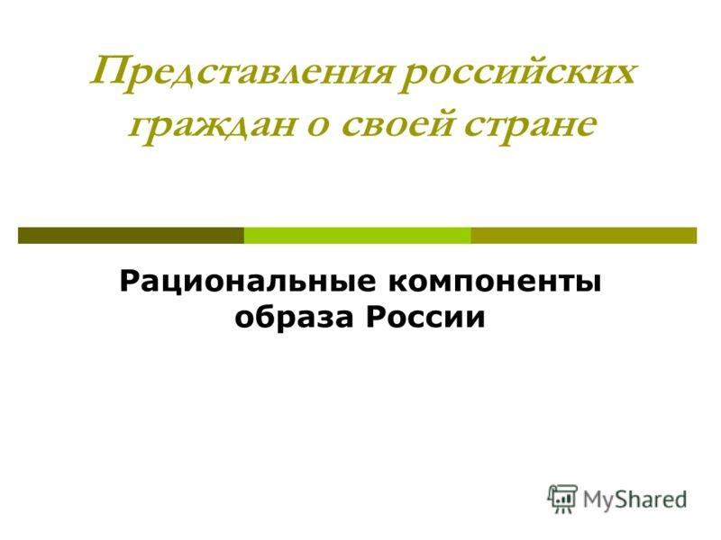 Представления российских граждан о своей стране Рациональные компоненты образа России