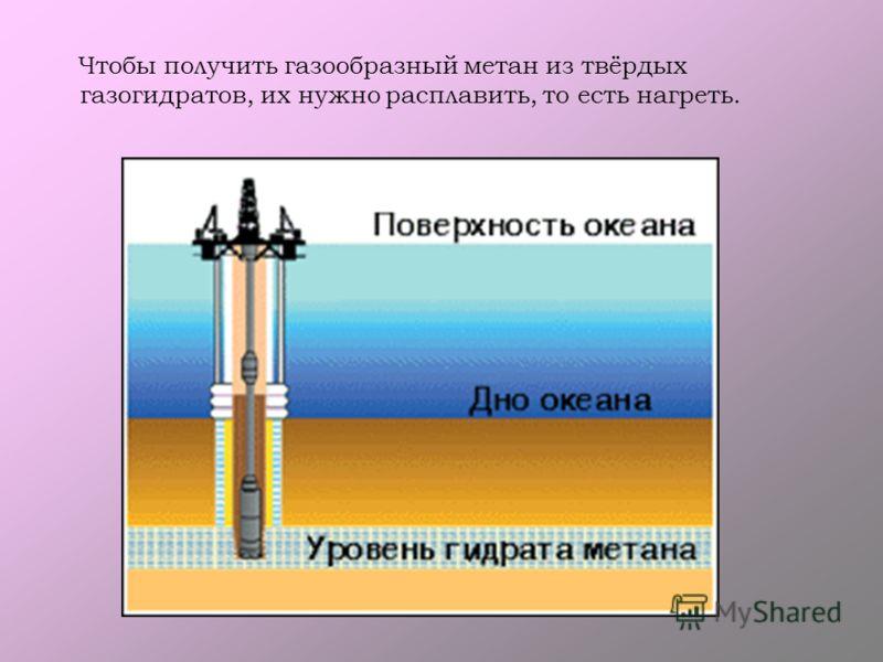 Чтобы получить газообразный метан из твёрдых газогидратов, их нужно расплавить, то есть нагреть.