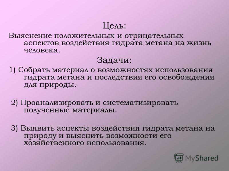 Цель: Выяснение положительных и отрицательных аспектов воздействия гидрата метана на жизнь человека. Задачи: 1) Собрать материал о возможностях использования гидрата метана и последствия его освобождения для природы. 2) Проанализировать и систематизи