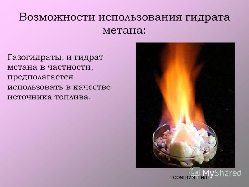 Возможности использования гидрата метана: Горящий лед Газогидраты, и гидрат метана в частности, предполагается использовать в качестве источника топлива.