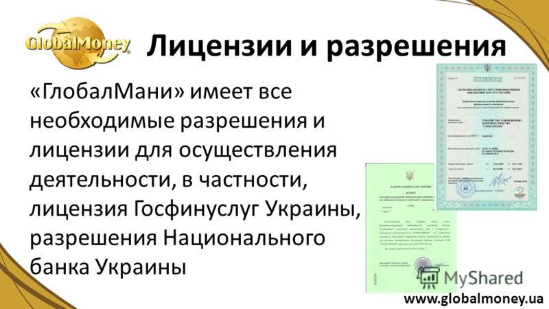 «ГлобалМани» имеет все необходимые разрешения и лицензии для осуществления деятельности, в частности, лицензия Госфинуслуг Украины, разрешения Национального банка Украины Лицензии и разрешения www.globalmoney.ua
